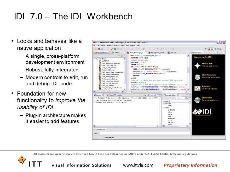 www.ittvis.com IDL 7.0 – The IDL Workbench Looks and behaves like a native application – A single, cross-platform development environment – Robust, fu