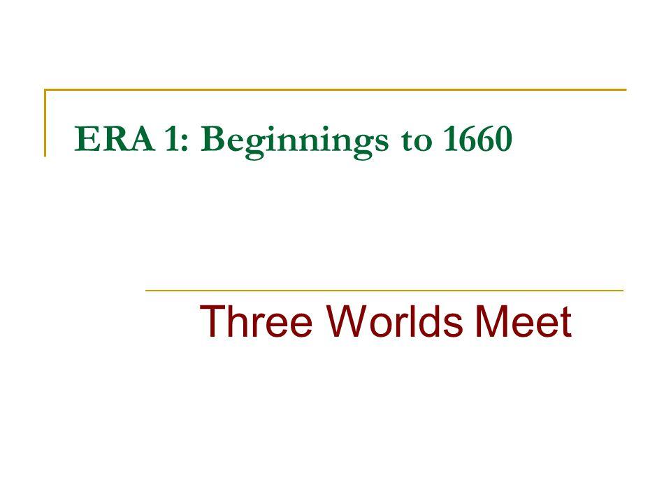 ERA 1: Beginnings to 1660 Three Worlds Meet