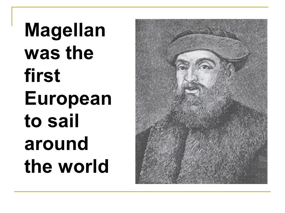 Magellan was the first European to sail around the world