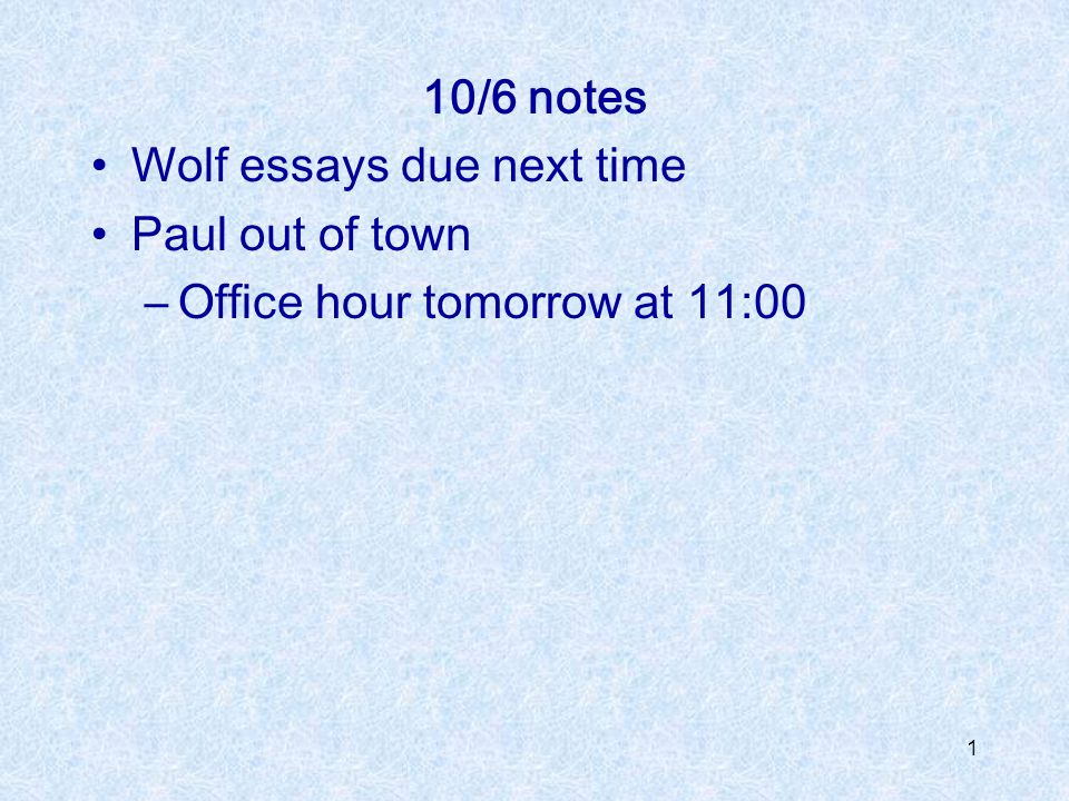 1 10/6 notes Wolf essays due next time Paul out of town –Office hour tomorrow at 11:00