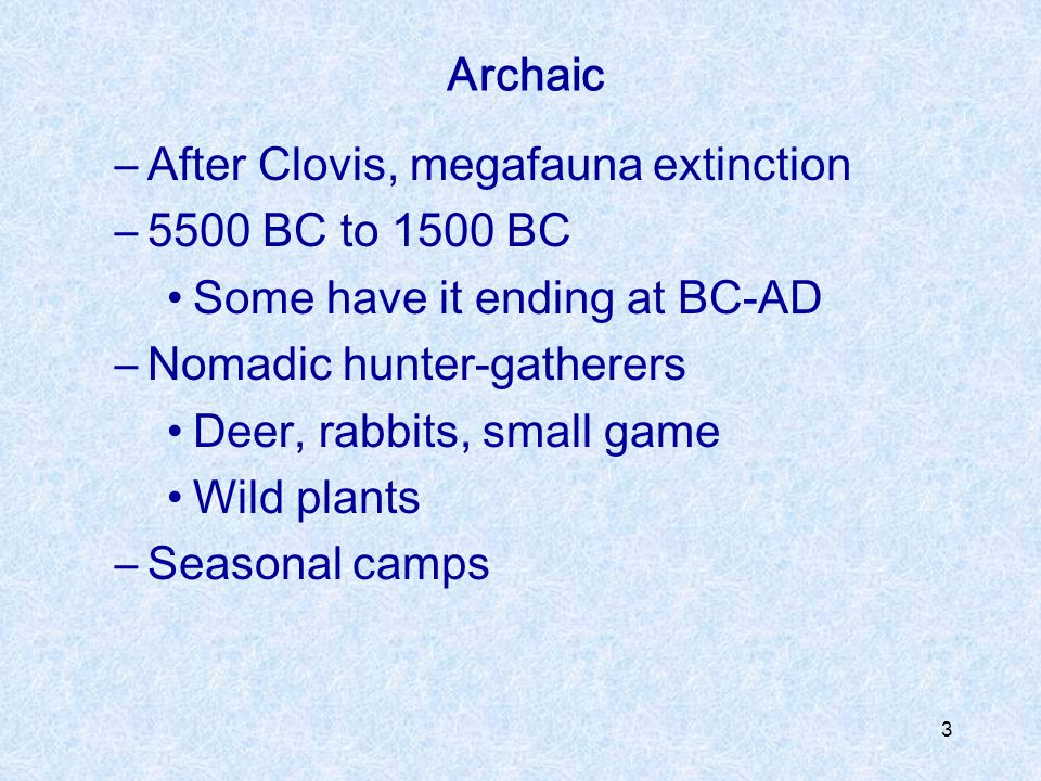 3 Archaic –After Clovis, megafauna extinction –5500 BC to 1500 BC Some have it ending at BC-AD –Nomadic hunter-gatherers Deer, rabbits, small game Wil