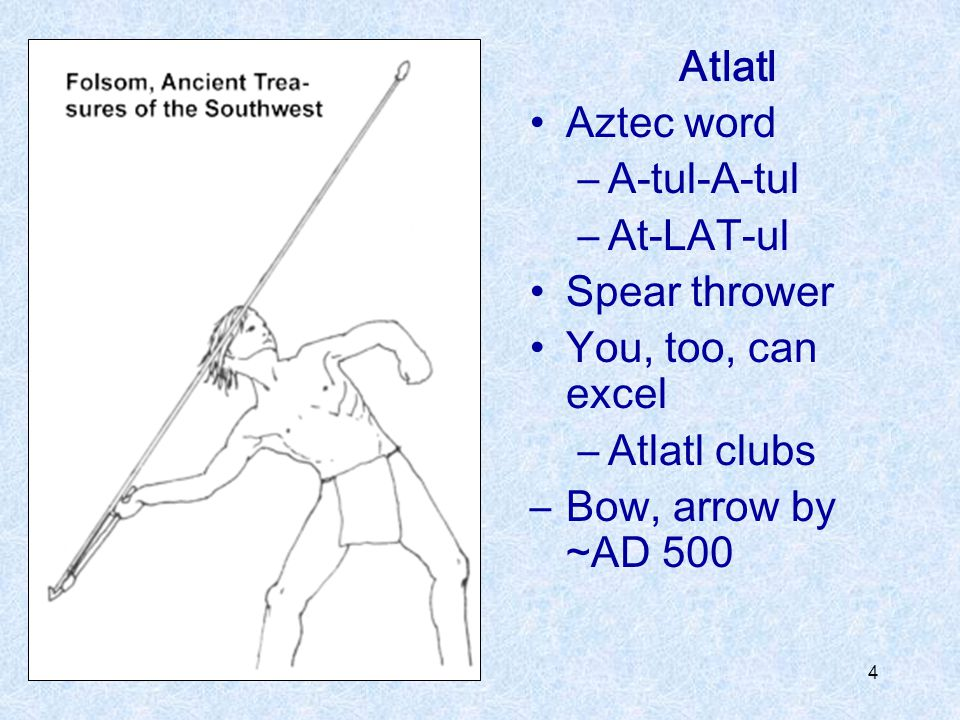 4 Atlatl Aztec word –A-tul-A-tul –At-LAT-ul Spear thrower You, too, can excel –Atlatl clubs –Bow, arrow by ~AD 500