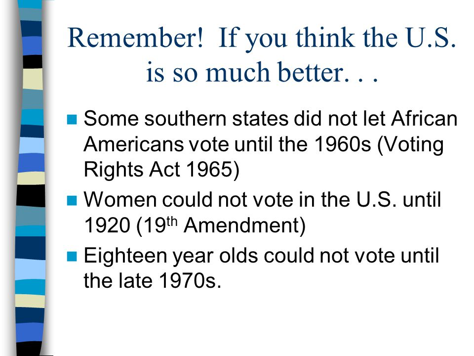 Remember! If you think the U.S. is so much better... Some southern states did not let African Americans vote until the 1960s (Voting Rights Act 1965)