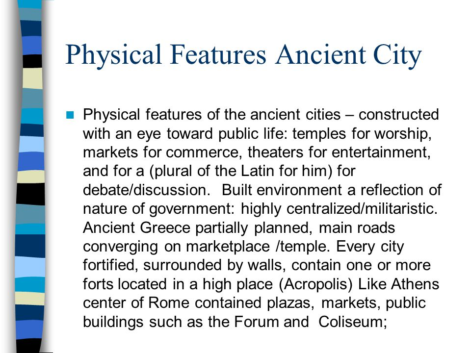 Physical Features Ancient City Physical features of the ancient cities – constructed with an eye toward public life: temples for worship, markets for