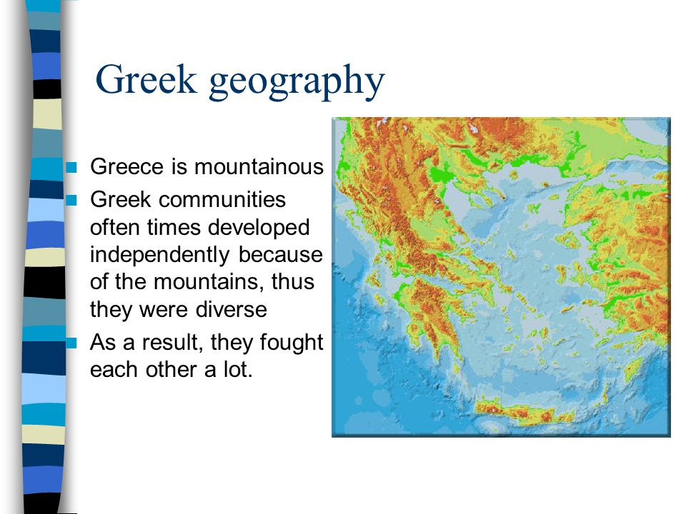 Greek geography Greece is mountainous Greek communities often times developed independently because of the mountains, thus they were diverse As a resu