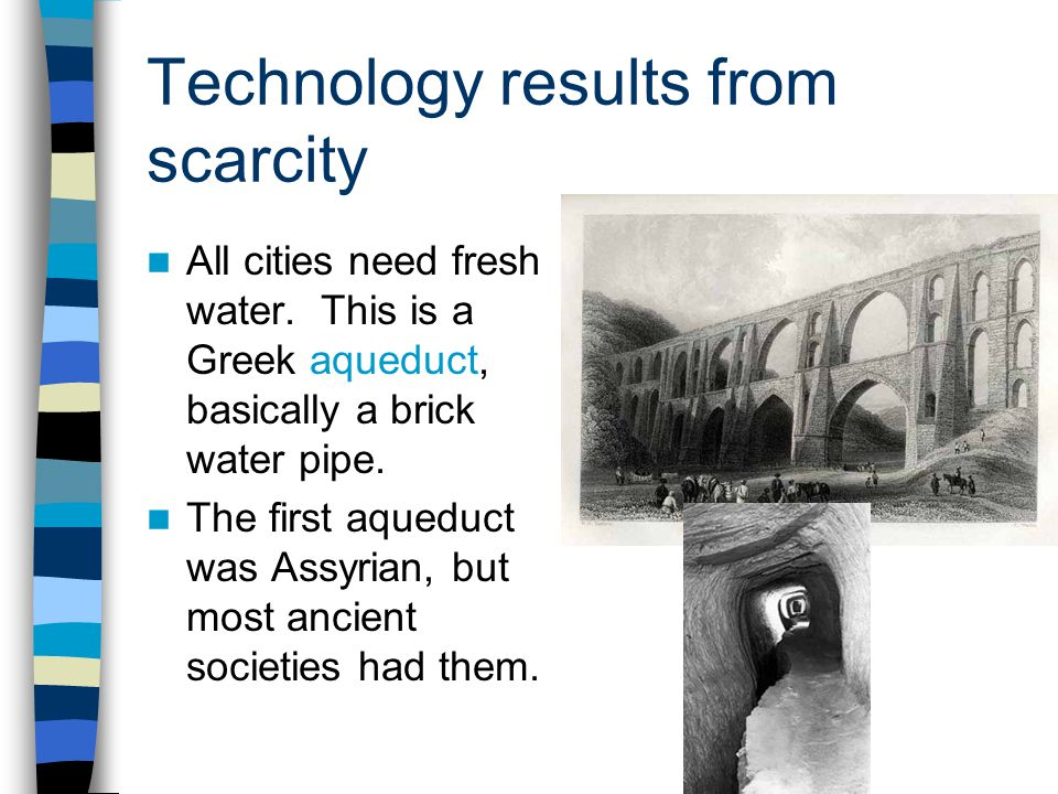 Technology results from scarcity All cities need fresh water. This is a Greek aqueduct, basically a brick water pipe. The first aqueduct was Assyrian,