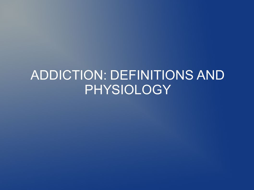 ADDICTION: DEFINITIONS AND PHYSIOLOGY