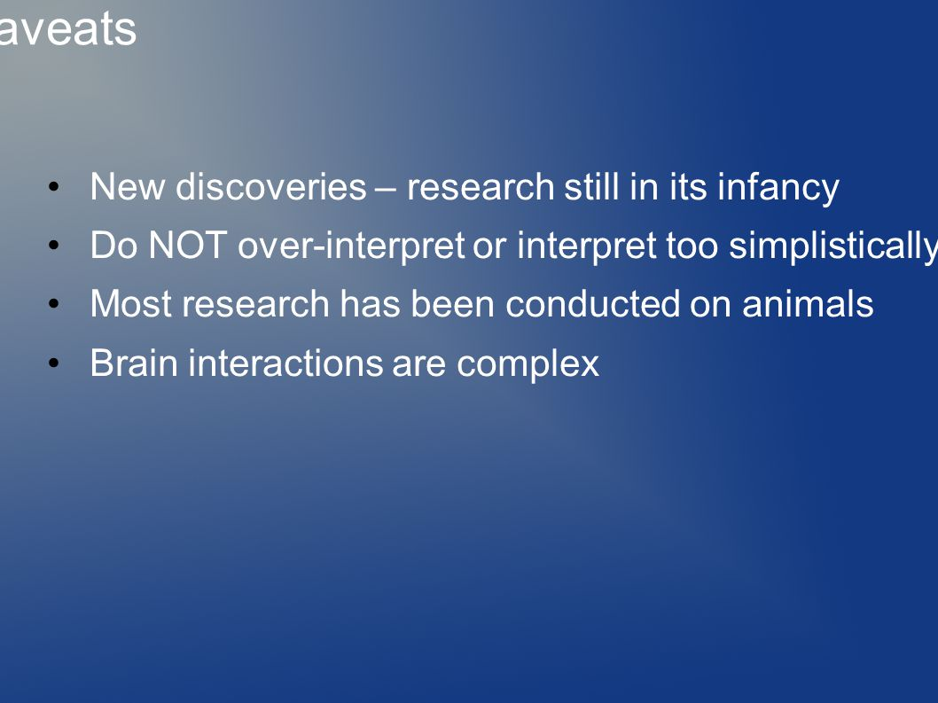 Caveats New discoveries – research still in its infancy Do NOT over-interpret or interpret too simplistically Most research has been conducted on animals Brain interactions are complex