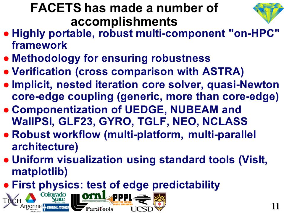 11 FACETS has made a number of accomplishments ●Highly portable, robust multi-component on-HPC framework ●Methodology for ensuring robustness ●Verification (cross comparison with ASTRA) ●Implicit, nested iteration core solver, quasi-Newton core-edge coupling (generic, more than core-edge) ●Componentization of UEDGE, NUBEAM and WallPSI, GLF23, GYRO, TGLF, NEO, NCLASS ●Robust workflow (multi-platform, multi-parallel architecture) ●Uniform visualization using standard tools (VisIt, matplotlib) ●First physics: test of edge predictability