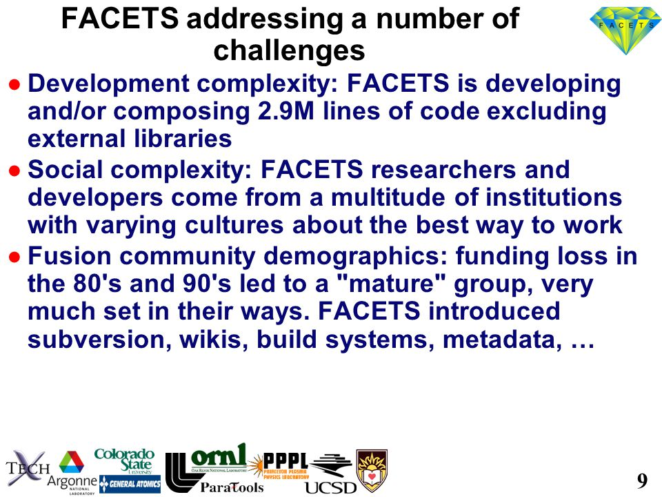 9 FACETS addressing a number of challenges ●Development complexity: FACETS is developing and/or composing 2.9M lines of code excluding external libraries ●Social complexity: FACETS researchers and developers come from a multitude of institutions with varying cultures about the best way to work ●Fusion community demographics: funding loss in the 80 s and 90 s led to a mature group, very much set in their ways.