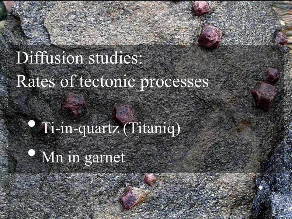 Diffusion studies: Rates of tectonic processes Ti-in-quartz (Titaniq) Mn in garnet