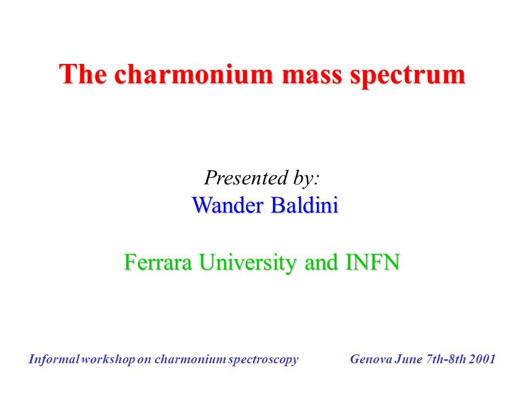 The charmonium mass spectrum Presented by: Wander Baldini Ferrara University and INFN Informal workshop on charmonium spectroscopy Genova June 7th-8th