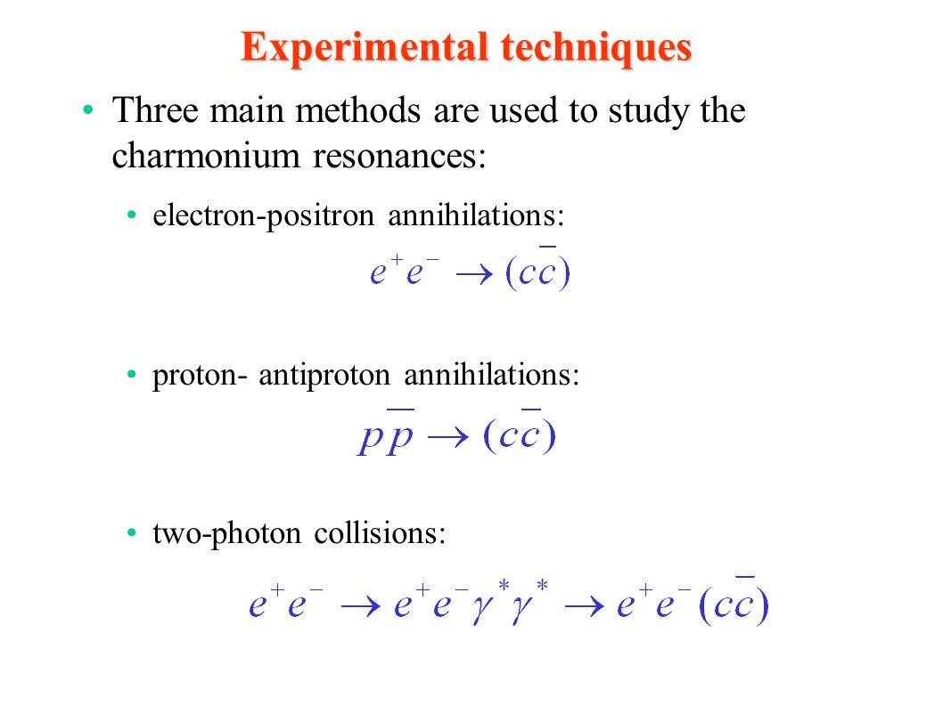Experimental techniques Three main methods are used to study the charmonium resonances: electron-positron annihilations: proton- antiproton annihilati