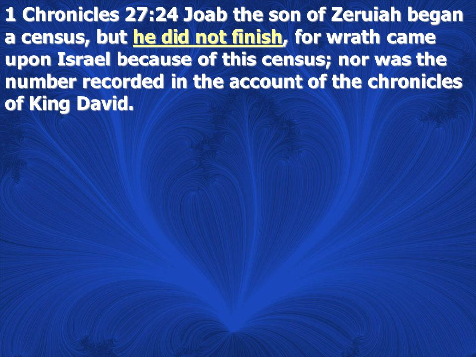 1 Chronicles 27:24 Joab the son of Zeruiah began a census, but he did not finish, for wrath came upon Israel because of this census; nor was the numbe