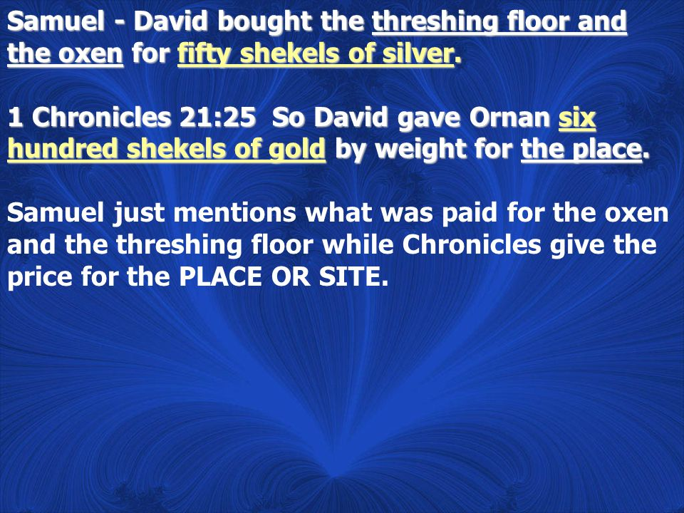 Samuel - David bought the threshing floor and the oxen for fifty shekels of silver. 1 Chronicles 21:25 So David gave Ornan six hundred shekels of gold
