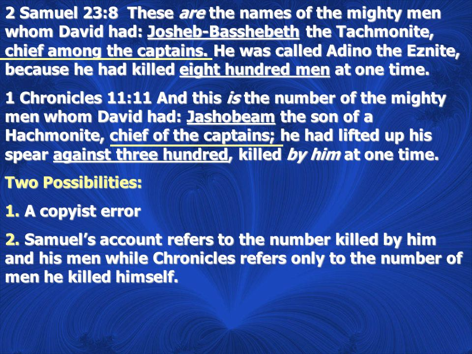 2 Samuel 23:8 These are the names of the mighty men whom David had: Josheb-Basshebeth the Tachmonite, chief among the captains. He was called Adino th