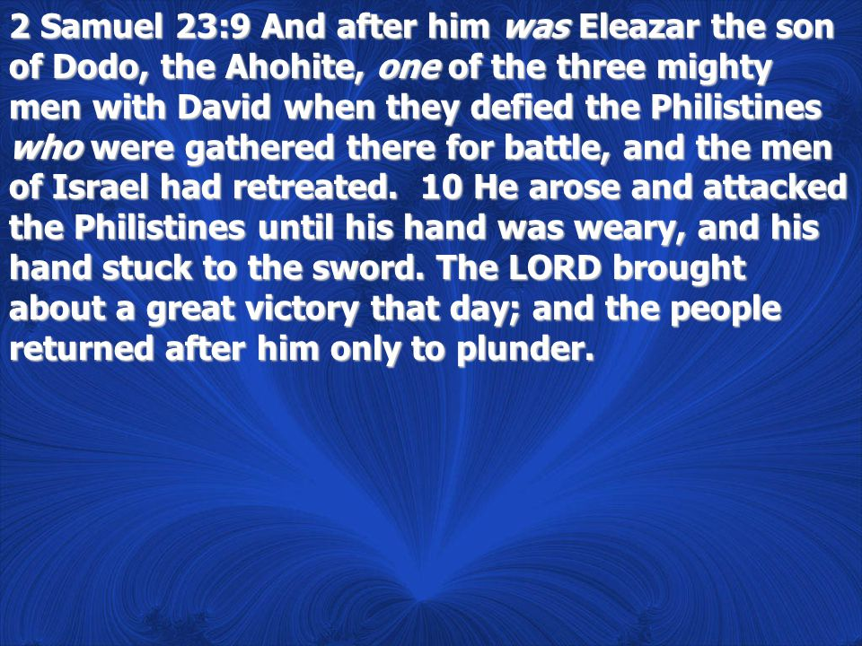 2 Samuel 23:9 And after him was Eleazar the son of Dodo, the Ahohite, one of the three mighty men with David when they defied the Philistines who were