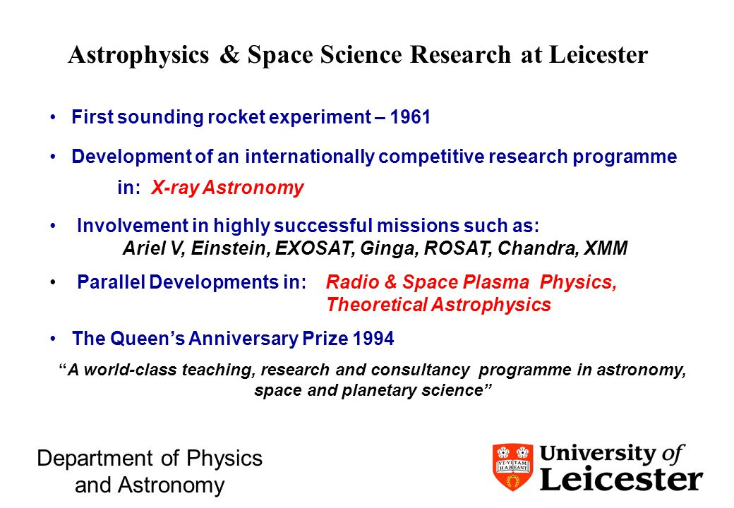 Department of Physics and Astronomy Astrophysics & Space Science Research at Leicester First sounding rocket experiment – 1961 Development of an internationally competitive research programme in: X-ray Astronomy Involvement in highly successful missions such as: Ariel V, Einstein, EXOSAT, Ginga, ROSAT, Chandra, XMM Parallel Developments in: Radio & Space Plasma Physics, Theoretical Astrophysics The Queen's Anniversary Prize 1994 A world-class teaching, research and consultancy programme in astronomy, space and planetary science