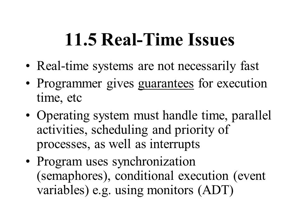 11.5 Real-Time Issues Real-time systems are not necessarily fast Programmer gives guarantees for execution time, etc Operating system must handle time, parallel activities, scheduling and priority of processes, as well as interrupts Program uses synchronization (semaphores), conditional execution (event variables) e.g.