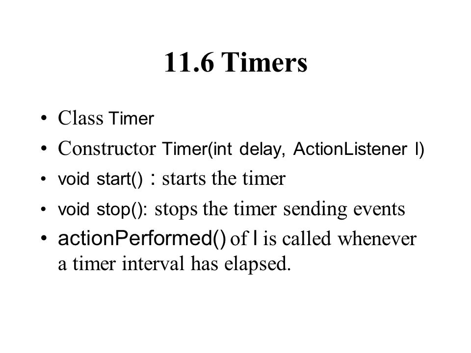 11.6 Timers Class Timer Constructor Timer(int delay, ActionListener l) void start() : starts the timer void stop(): stops the timer sending events actionPerformed() of l is called whenever a timer interval has elapsed.