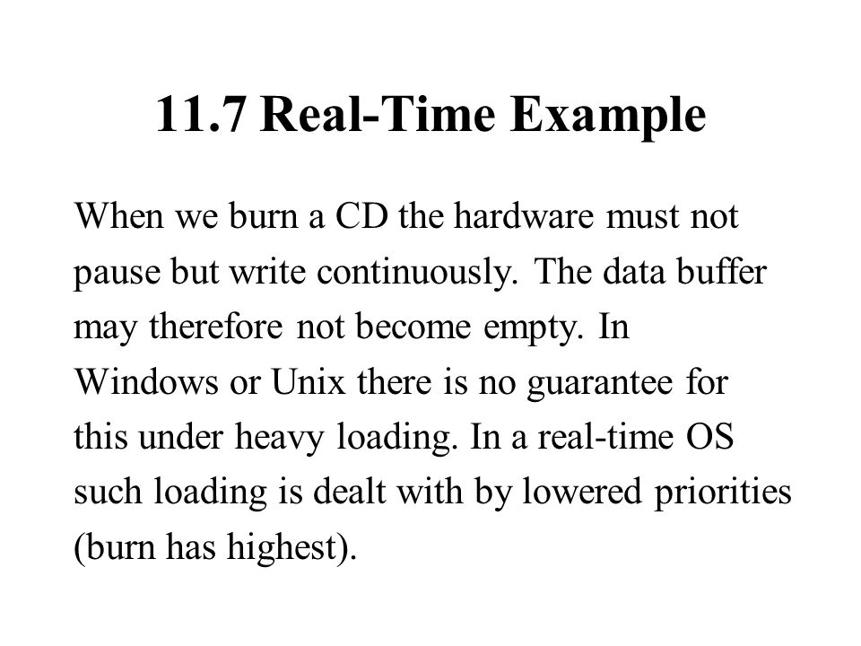 11.7 Real-Time Example When we burn a CD the hardware must not pause but write continuously.