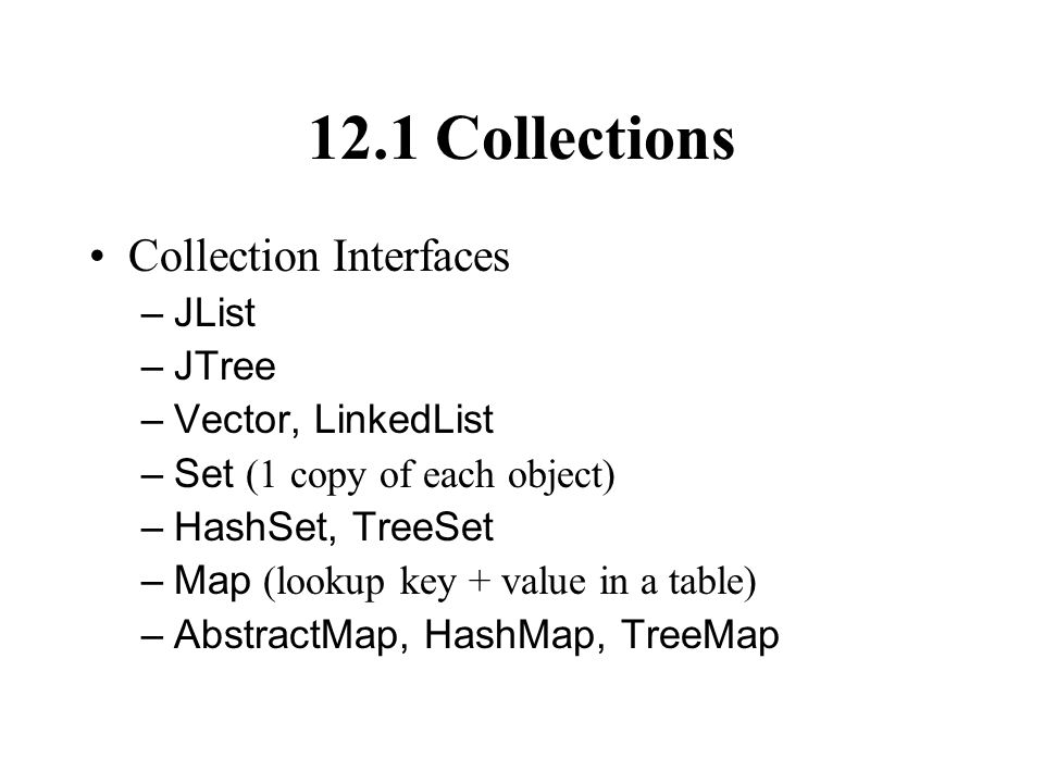 12.1 Collections Collection Interfaces –JList –JTree –Vector, LinkedList –Set (1 copy of each object) –HashSet, TreeSet –Map (lookup key + value in a table) –AbstractMap, HashMap, TreeMap