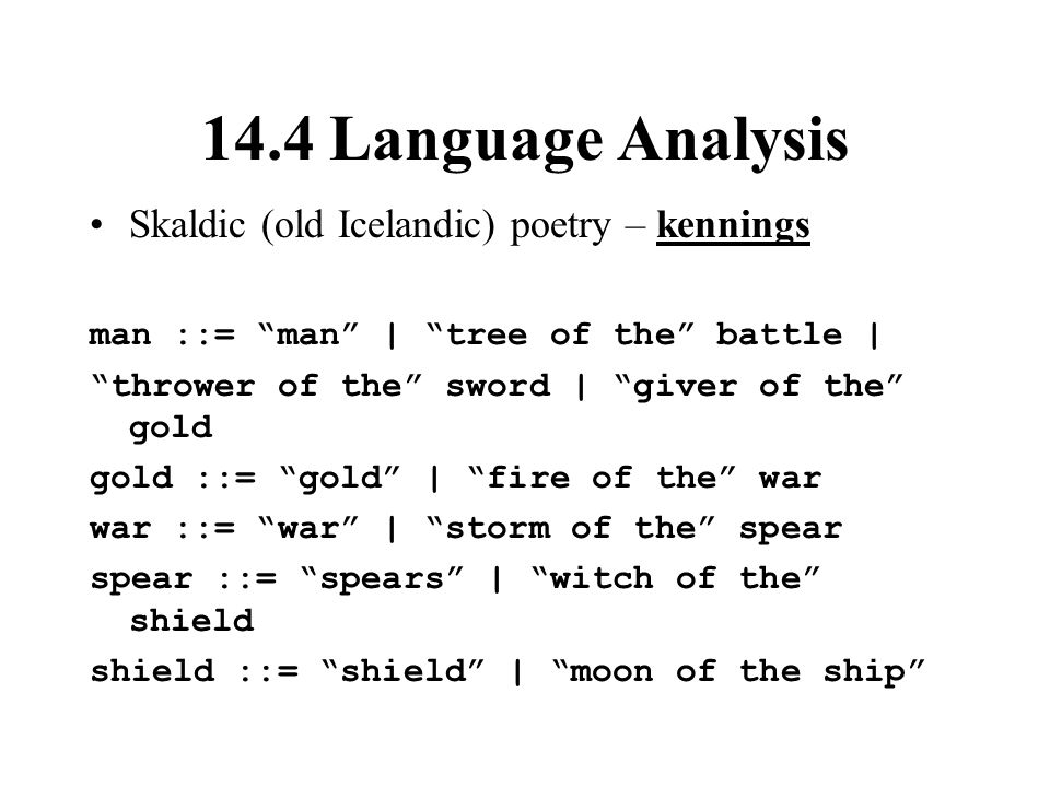 14.4 Language Analysis Skaldic (old Icelandic) poetry – kennings man ::= man | tree of the battle | thrower of the sword | giver of the gold gold ::= gold | fire of the war war ::= war | storm of the spear spear ::= spears | witch of the shield shield ::= shield | moon of the ship