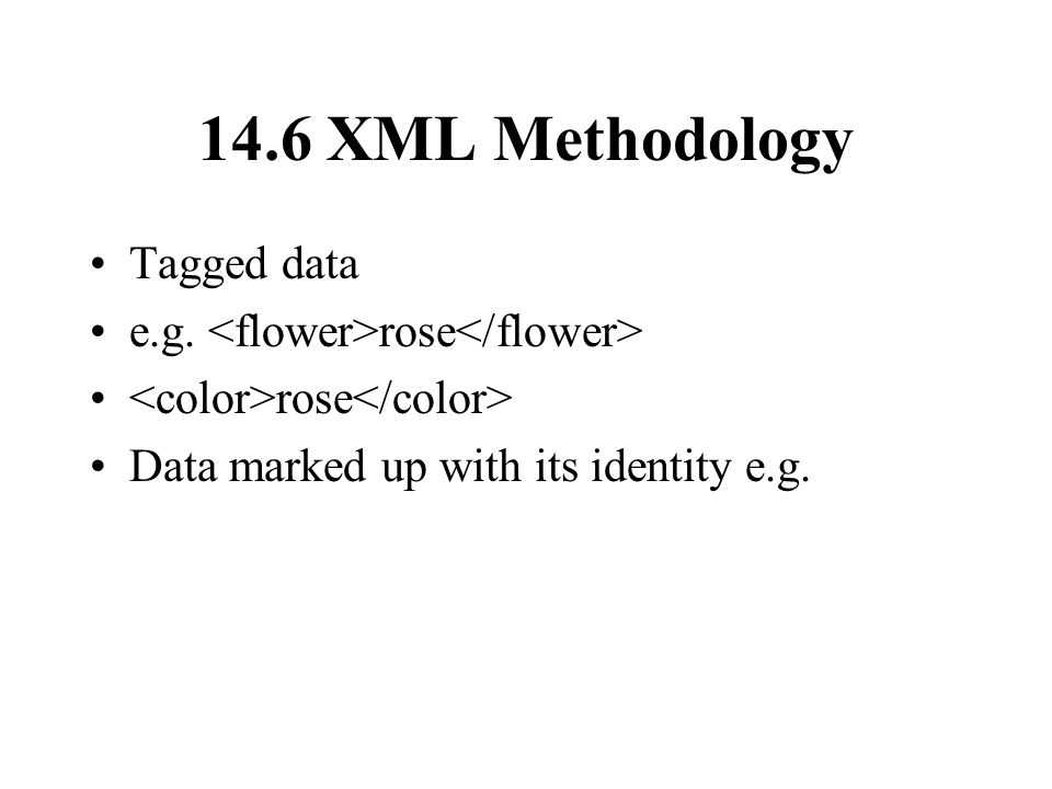 14.6 XML Methodology Tagged data e.g. rose rose Data marked up with its identity e.g.