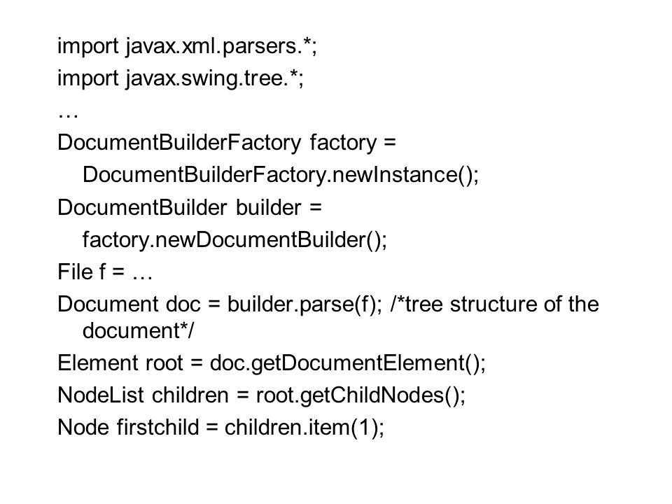 import javax.xml.parsers.*; import javax.swing.tree.*; … DocumentBuilderFactory factory = DocumentBuilderFactory.newInstance(); DocumentBuilder builder = factory.newDocumentBuilder(); File f = … Document doc = builder.parse(f); /*tree structure of the document*/ Element root = doc.getDocumentElement(); NodeList children = root.getChildNodes(); Node firstchild = children.item(1);