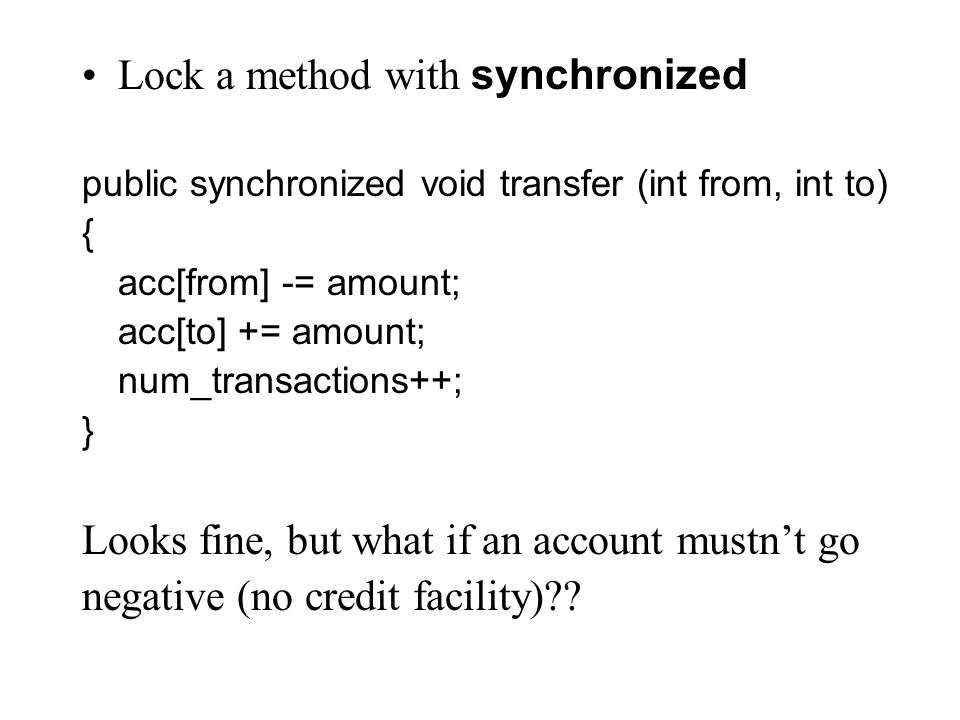 Lock a method with synchronized public synchronized void transfer (int from, int to) { acc[from] -= amount; acc[to] += amount; num_transactions++; } Looks fine, but what if an account mustn't go negative (no credit facility)