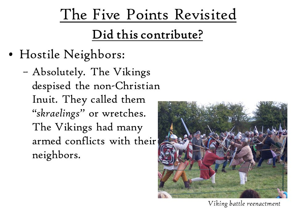 """The Five Points Revisited Hostile Neighbors: –Absolutely. The Vikings despised the non-Christian Inuit. They called them """" skraelings"""" or wretches. Th"""