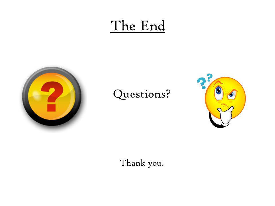 The End Questions? Thank you.