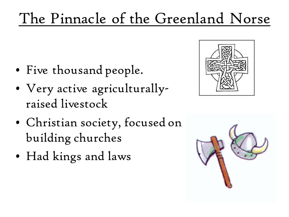 The Pinnacle of the Greenland Norse Five thousand people. Very active agriculturally- raised livestock Christian society, focused on building churches