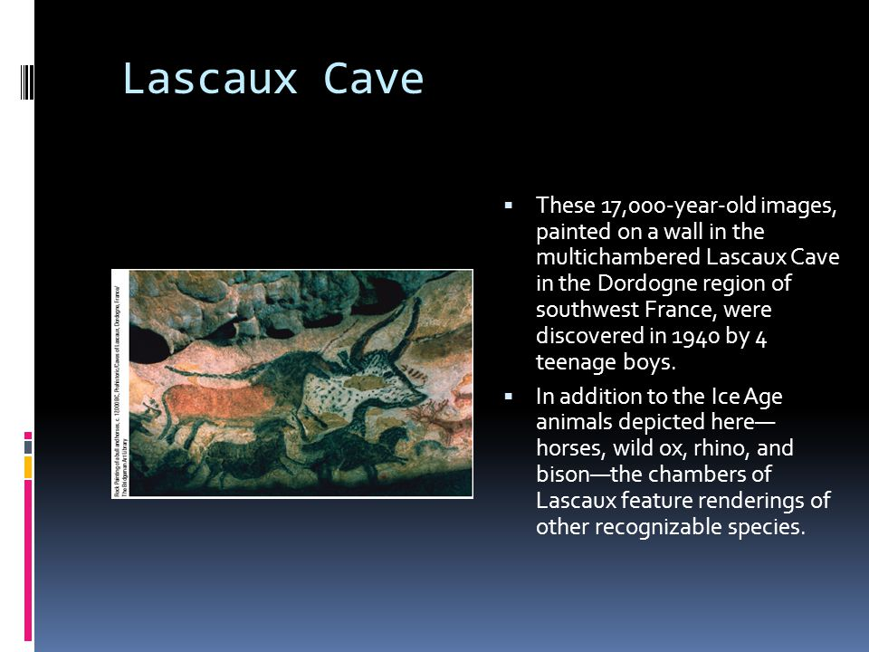 Lascaux Cave  These 17,000-year-old images, painted on a wall in the multichambered Lascaux Cave in the Dordogne region of southwest France, were dis