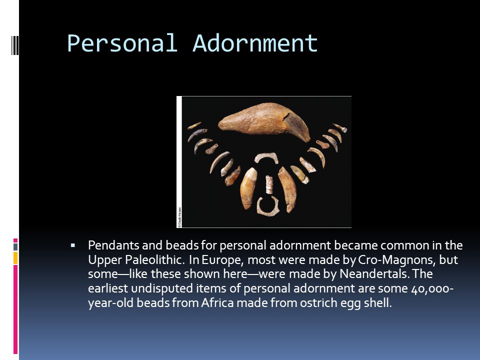 Personal Adornment  Pendants and beads for personal adornment became common in the Upper Paleolithic. In Europe, most were made by Cro-Magnons, but s