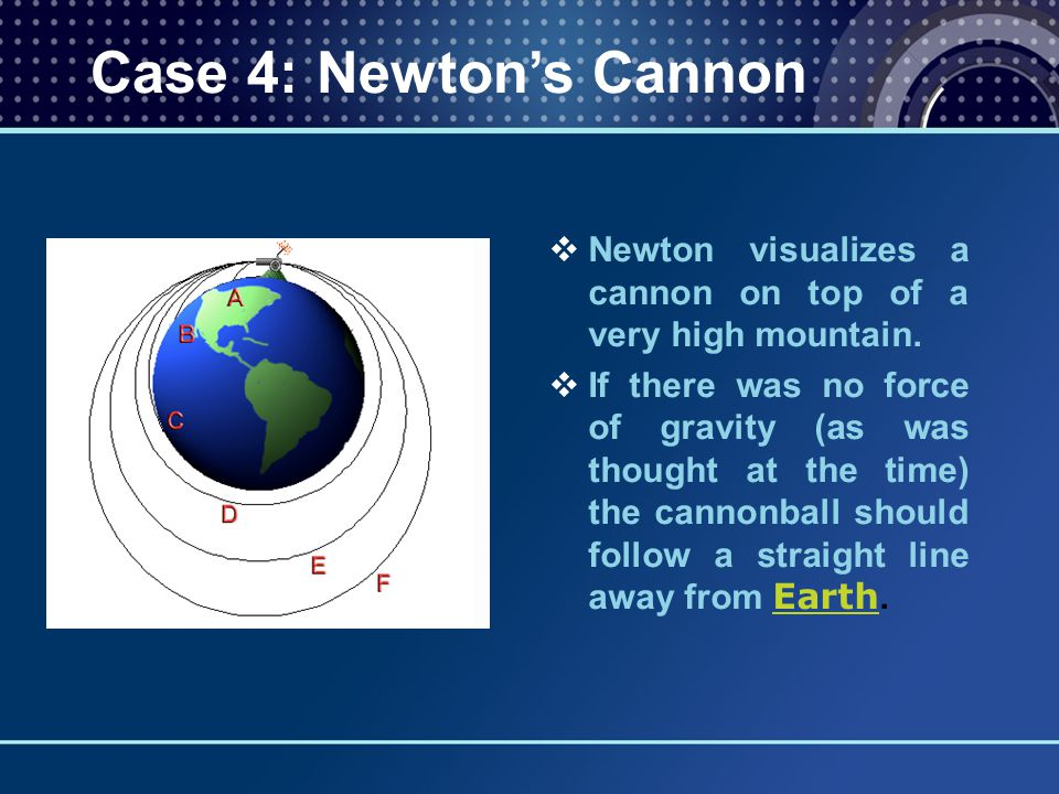   Newton visualizes a cannon on top of a very high mountain.   If there was no force of gravity (as was thought at the time) the cannonball should