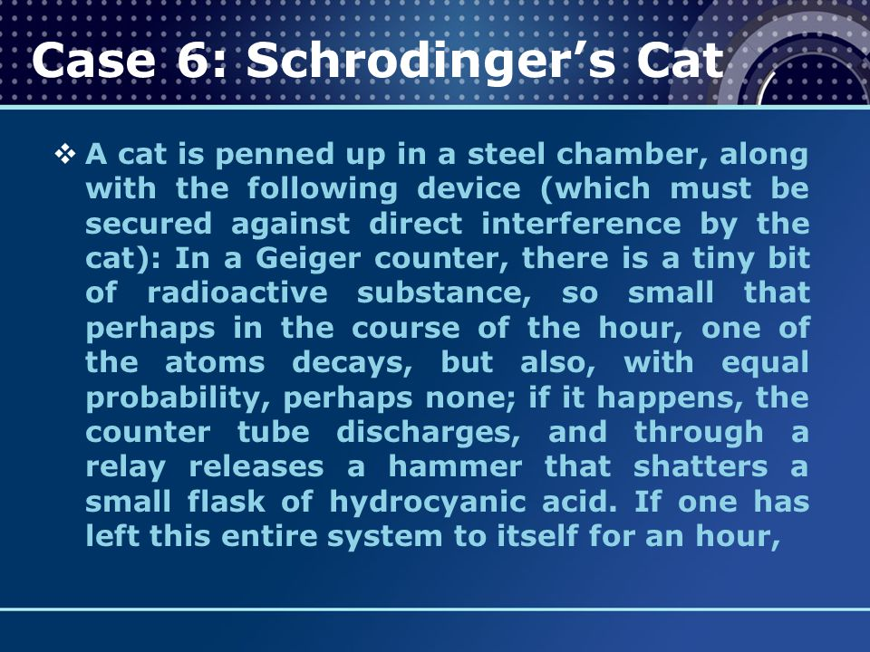 Case 6: Schrodinger's Cat  A cat is penned up in a steel chamber, along with the following device (which must be secured against direct interference