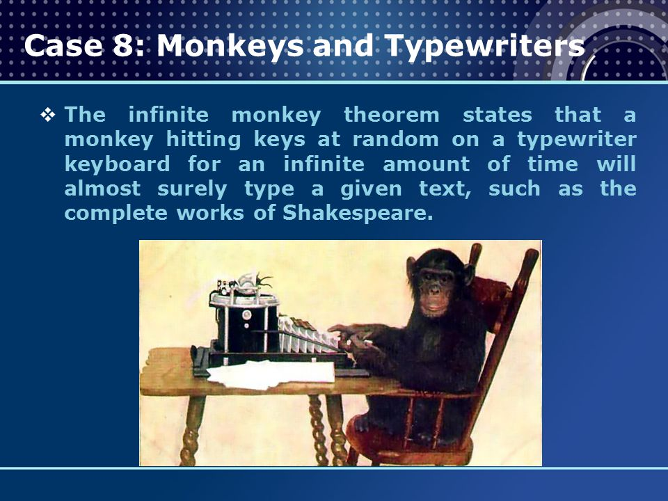  The infinite monkey theorem states that a monkey hitting keys at random on a typewriter keyboard for an infinite amount of time will almost surely t