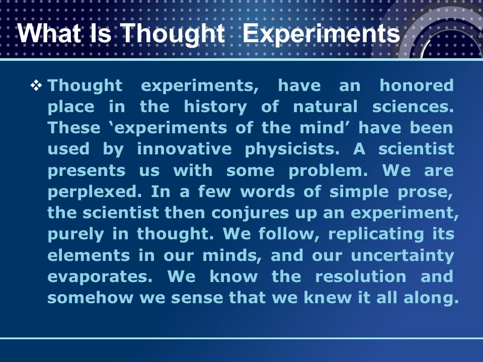  Thought experiments, have an honored place in the history of natural sciences. These 'experiments of the mind' have been used by innovative physicis