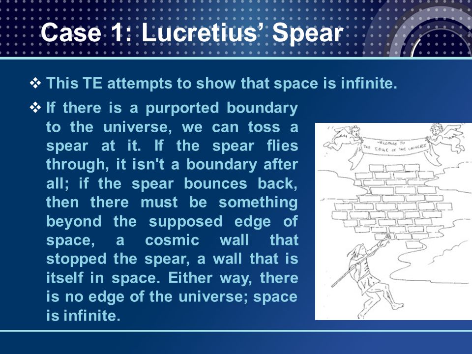  This TE attempts to show that space is infinite. Case 1: Lucretius' Spear  If there is a purported boundary to the universe, we can toss a spear at