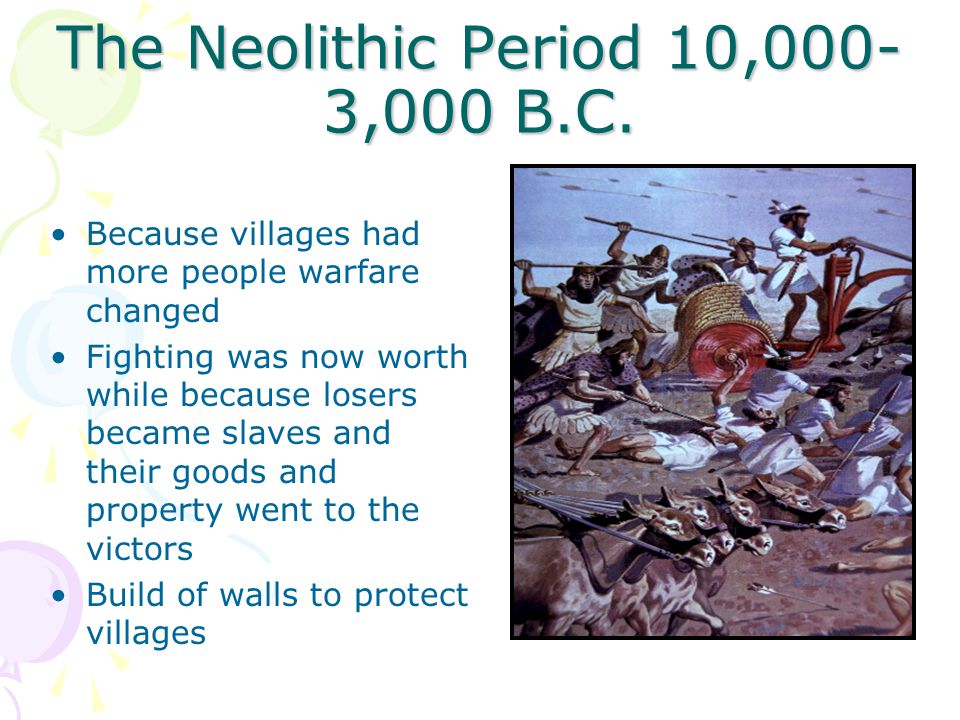 The Neolithic Period 10,000- 3,000 B.C. Because villages had more people warfare changed Fighting was now worth while because losers became slaves and