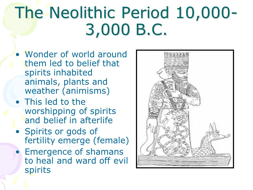 The Neolithic Period 10,000- 3,000 B.C. Wonder of world around them led to belief that spirits inhabited animals, plants and weather (animisms) This l