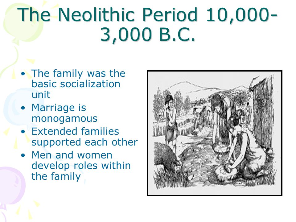 The Neolithic Period 10,000- 3,000 B.C. The family was the basic socialization unit Marriage is monogamous Extended families supported each other Men