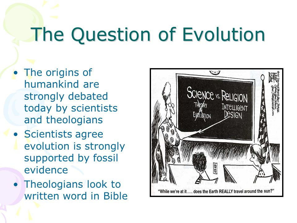 The Question of Evolution The origins of humankind are strongly debated today by scientists and theologians Scientists agree evolution is strongly supported by fossil evidence Theologians look to written word in Bible