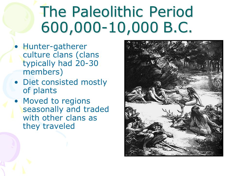 The Paleolithic Period 600,000-10,000 B.C. Hunter-gatherer culture clans (clans typically had 20-30 members) Diet consisted mostly of plants Moved to