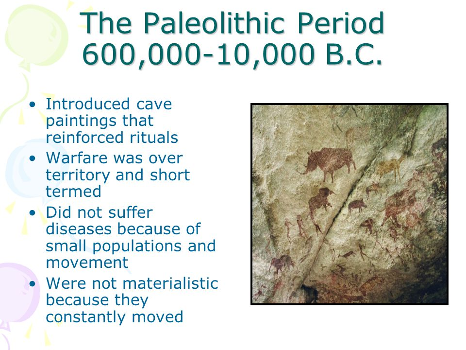 The Paleolithic Period 600,000-10,000 B.C. Introduced cave paintings that reinforced rituals Warfare was over territory and short termed Did not suffe