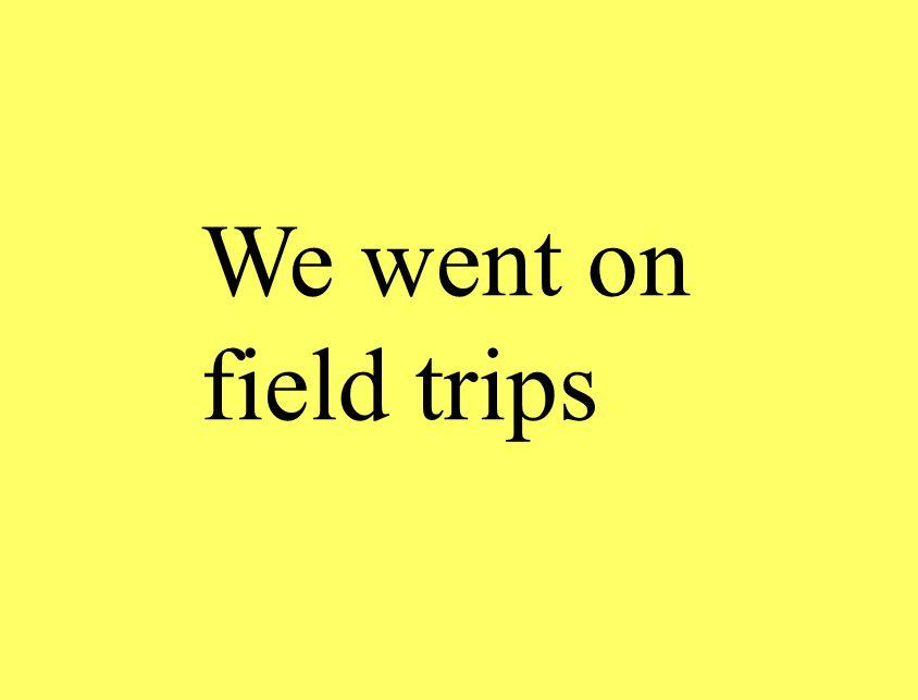 We went on field trips