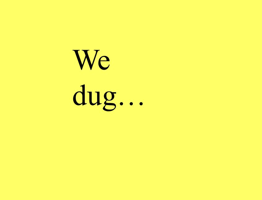 We dug…