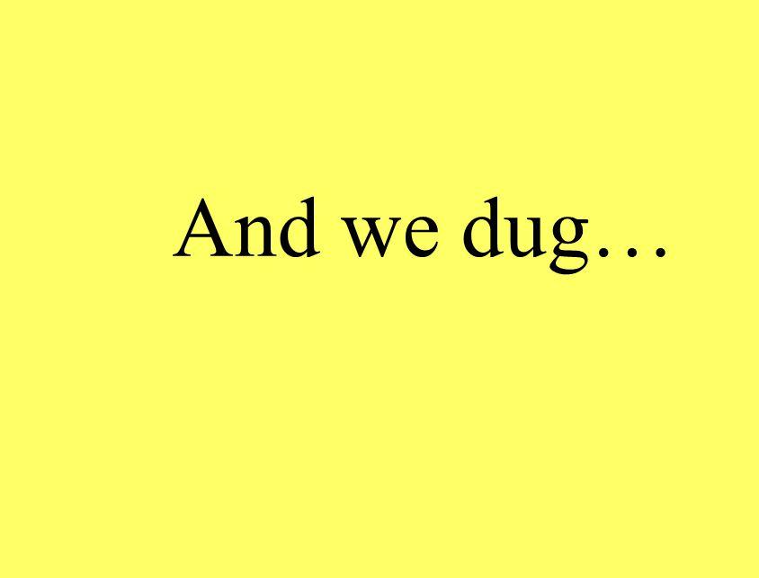 And we dug…