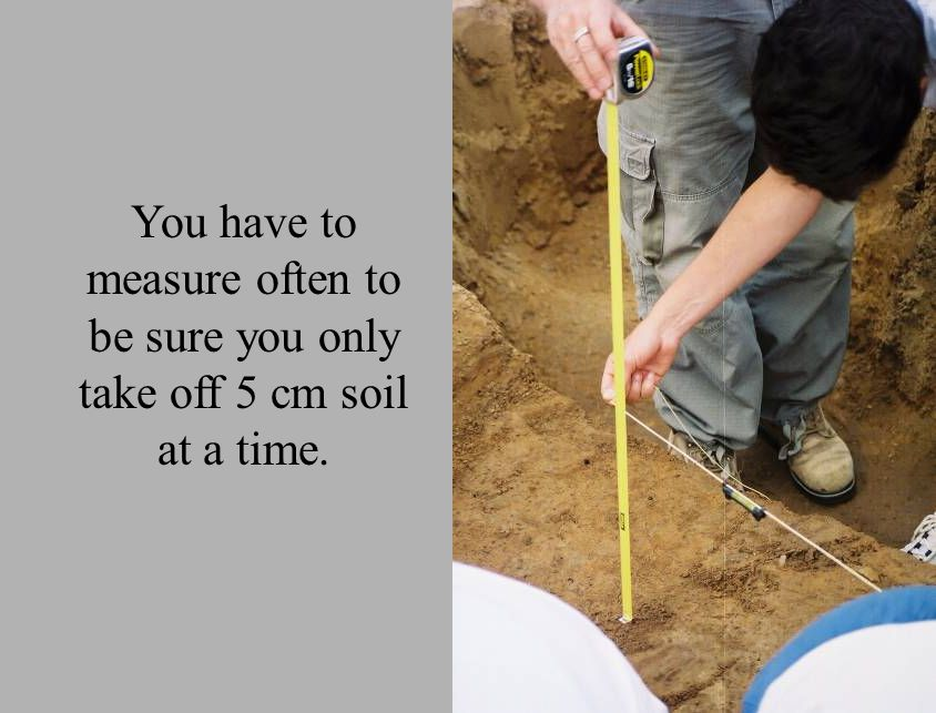 You have to measure often to be sure you only take off 5 cm soil at a time.